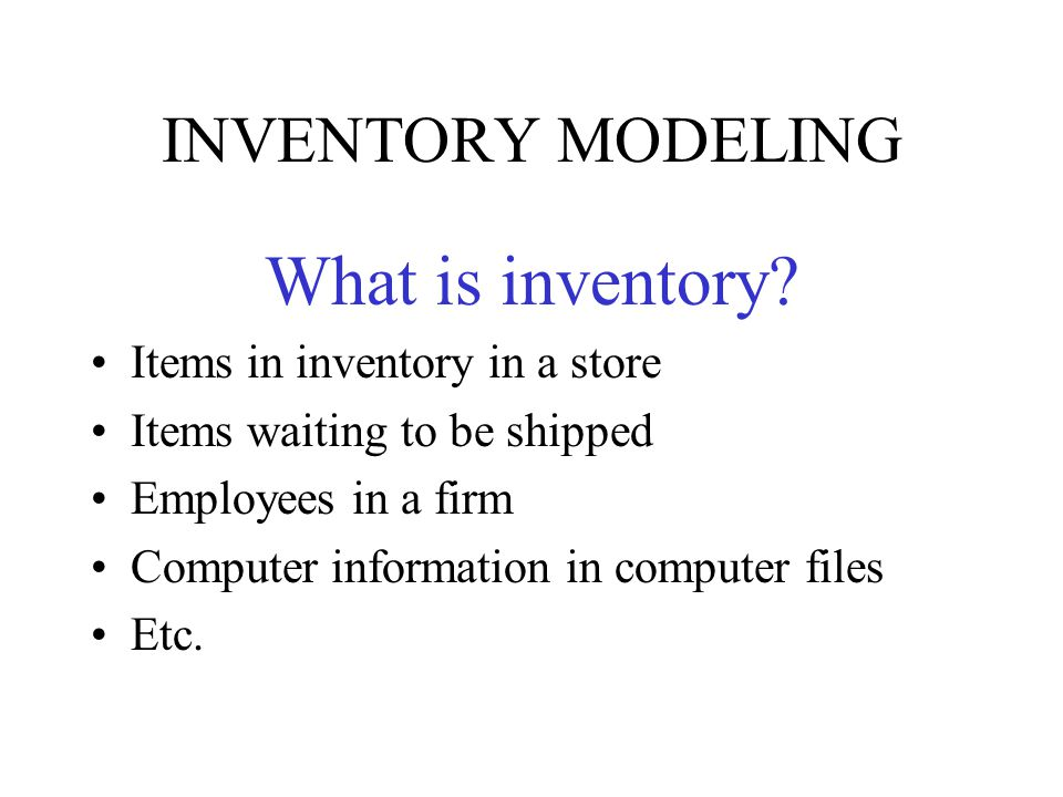 What is inventory INVENTORY MODELING Items in inventory in a store