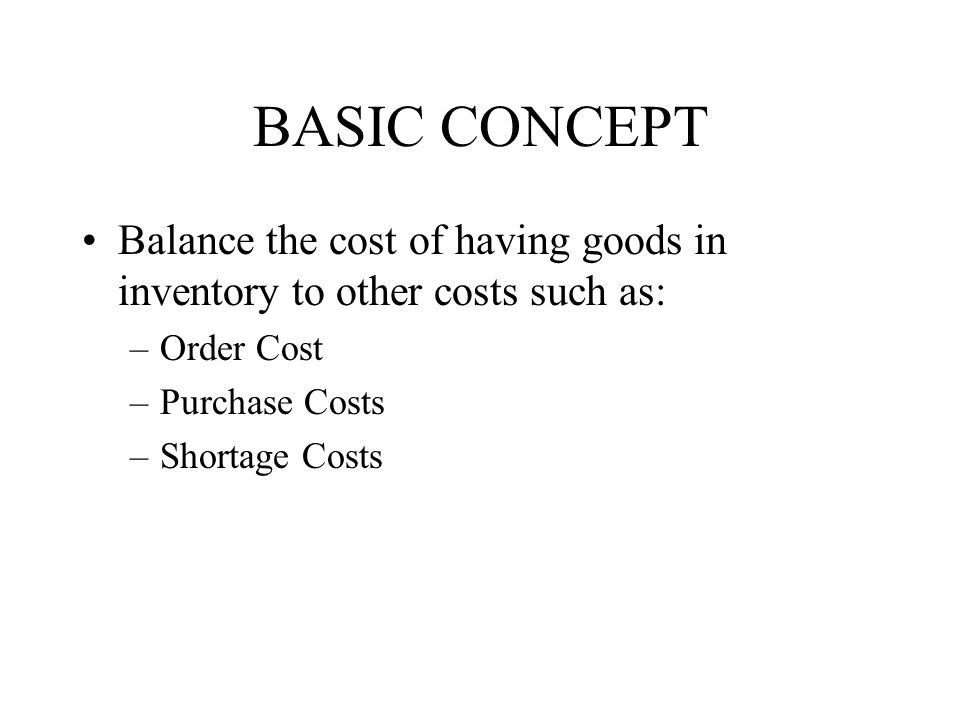 BASIC CONCEPT Balance the cost of having goods in inventory to other costs such as: Order Cost. Purchase Costs.
