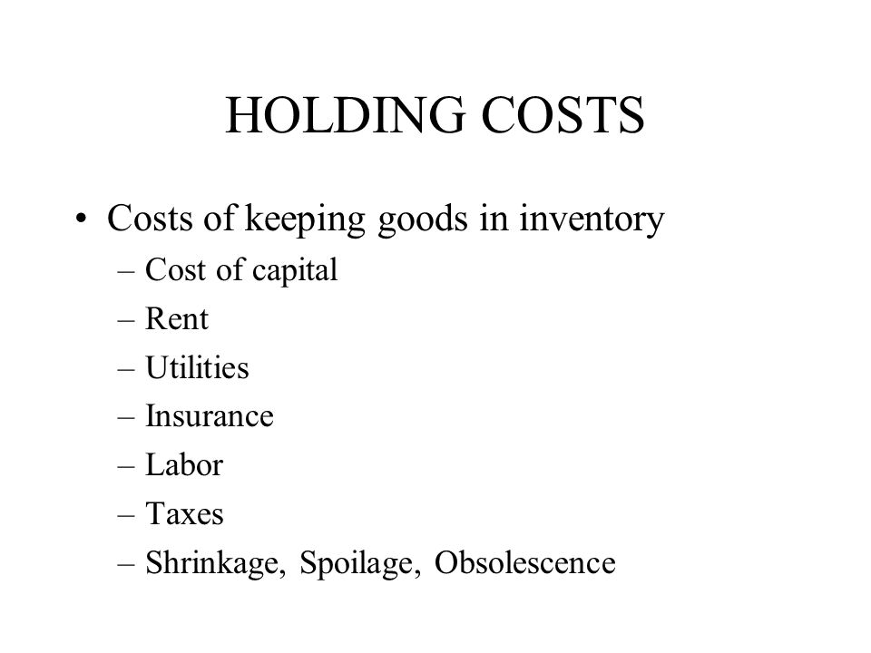 HOLDING COSTS Costs of keeping goods in inventory Cost of capital Rent