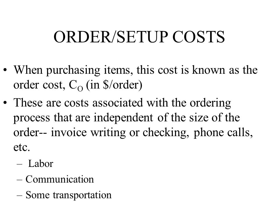 ORDER/SETUP COSTS When purchasing items, this cost is known as the order cost, CO (in $/order)