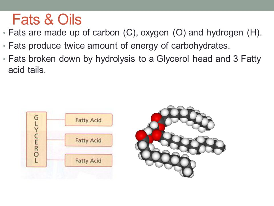 Fats & Oils Fats are made up of carbon (C), oxygen (O) and hydrogen (H). Fats produce twice amount of energy of carbohydrates.