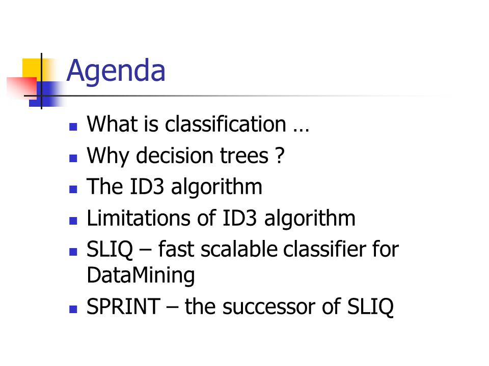 Agenda What is classification … Why decision trees The ID3 algorithm