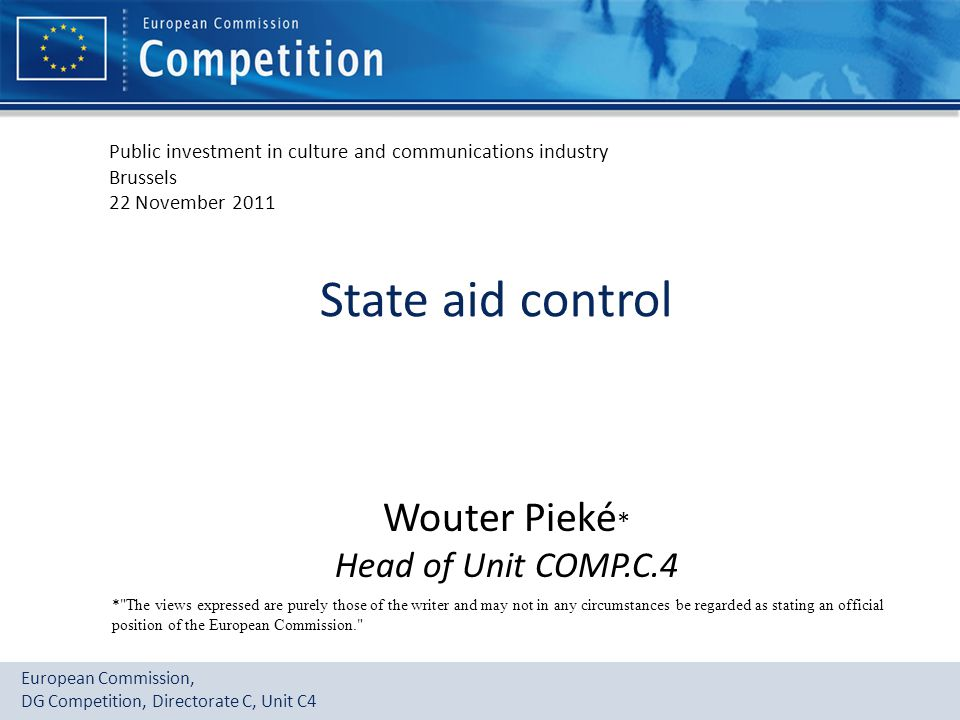 State aid control Wouter Pieké* Head of Unit COMP.C.4