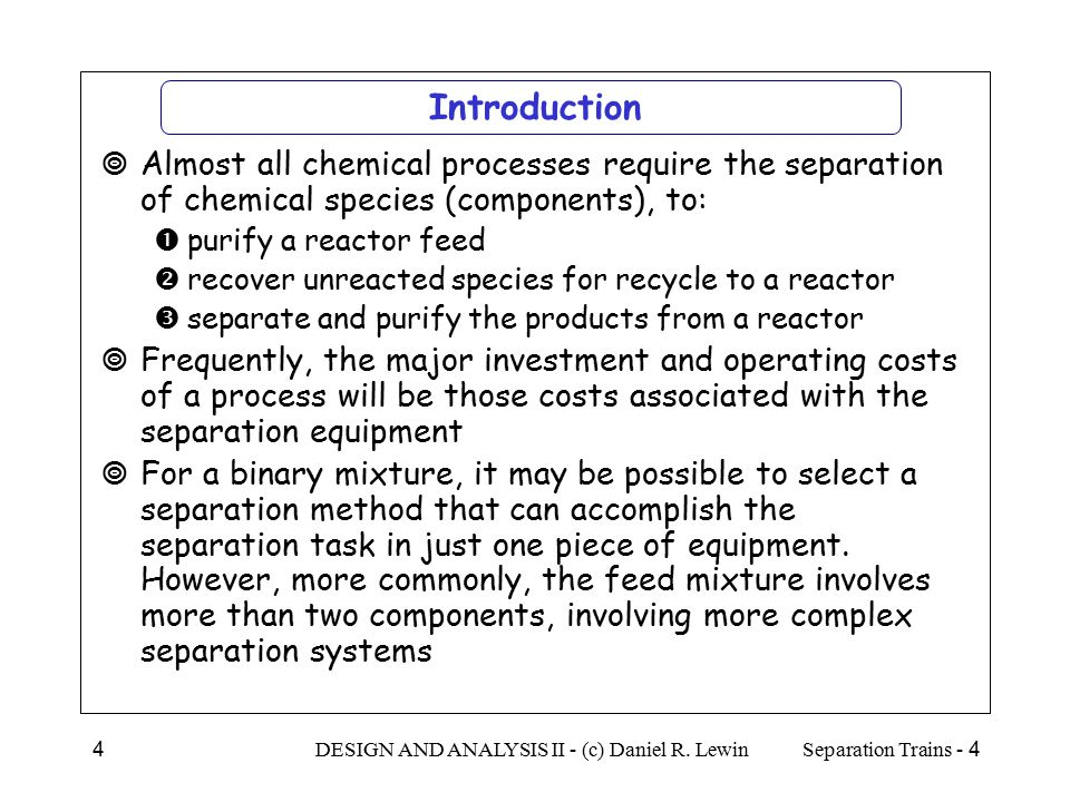 Introduction Almost all chemical processes require the separation of chemical species (components), to: