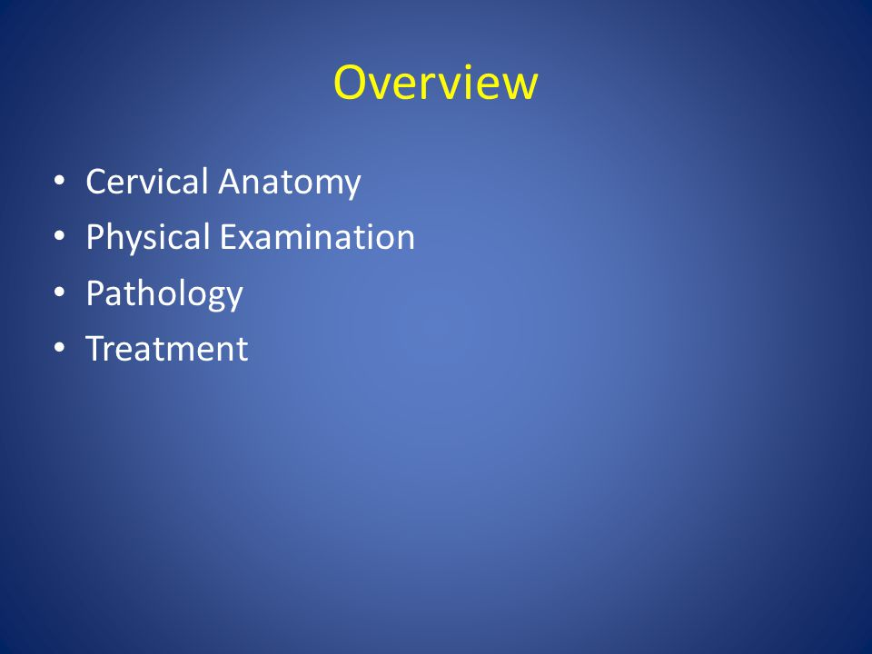 Overview Cervical Anatomy Physical Examination Pathology Treatment