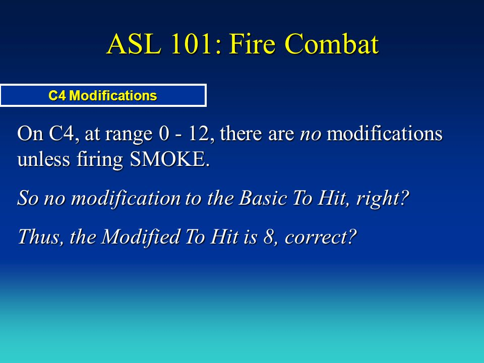ASL 101: Fire Combat C4 Modifications. On C4, at range 0 - 12, there are no modifications unless firing SMOKE.