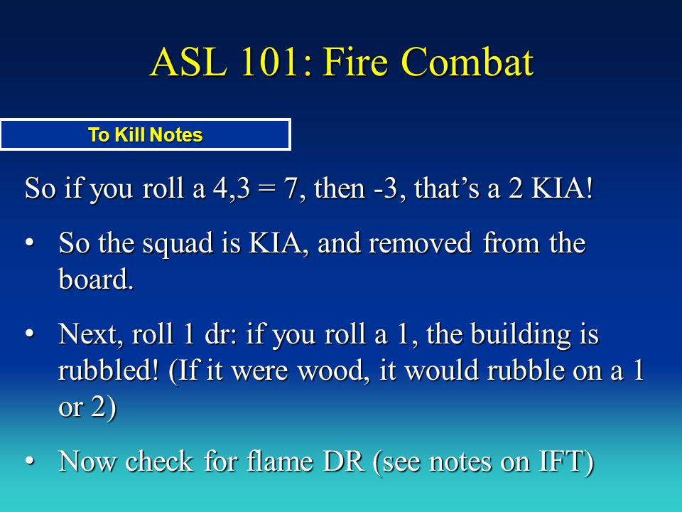 ASL 101: Fire Combat To Kill Notes. So if you roll a 4,3 = 7, then -3, that's a 2 KIA! So the squad is KIA, and removed from the board.