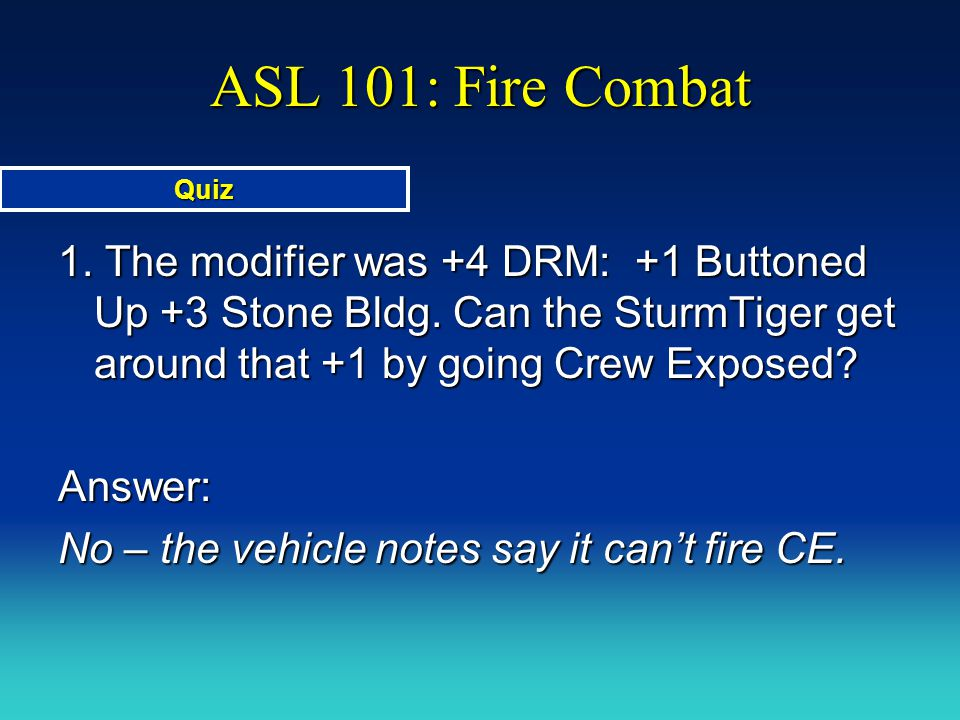 ASL 101: Fire Combat Quiz. 1. The modifier was +4 DRM: +1 Buttoned Up +3 Stone Bldg. Can the SturmTiger get around that +1 by going Crew Exposed