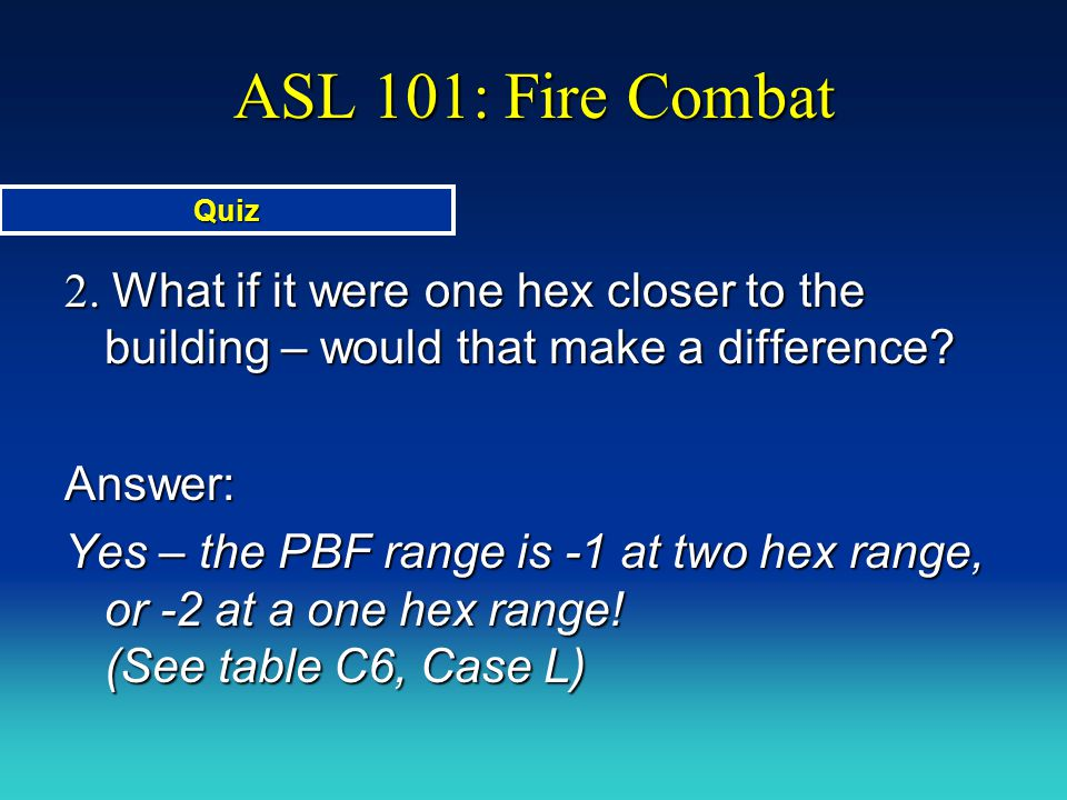 ASL 101: Fire Combat Quiz. 2. What if it were one hex closer to the building – would that make a difference