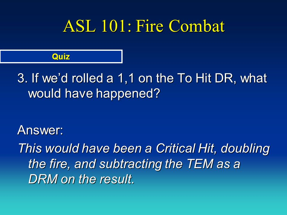 ASL 101: Fire Combat Quiz. 3. If we'd rolled a 1,1 on the To Hit DR, what would have happened Answer: