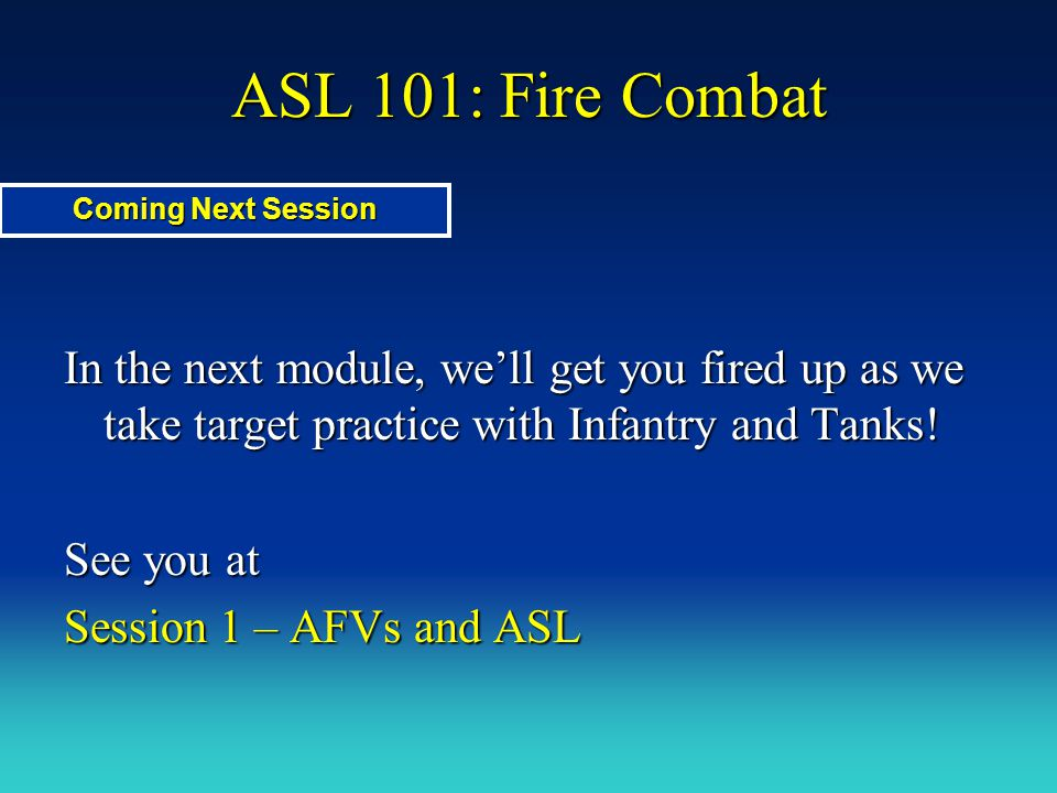 ASL 101: Fire Combat Coming Next Session. In the next module, we'll get you fired up as we take target practice with Infantry and Tanks!