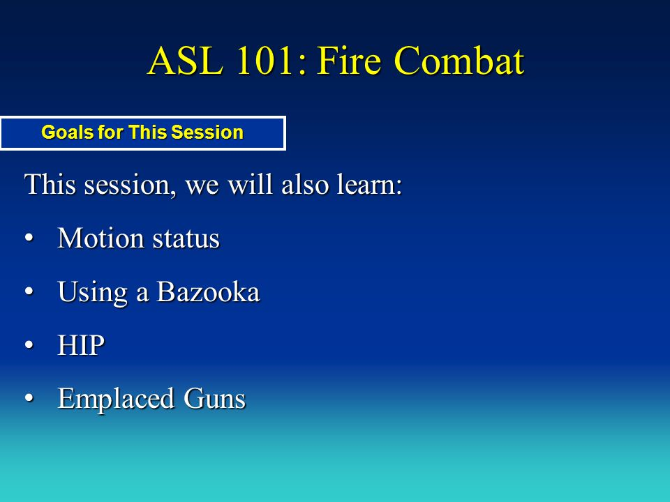 ASL 101: Fire Combat This session, we will also learn: Motion status