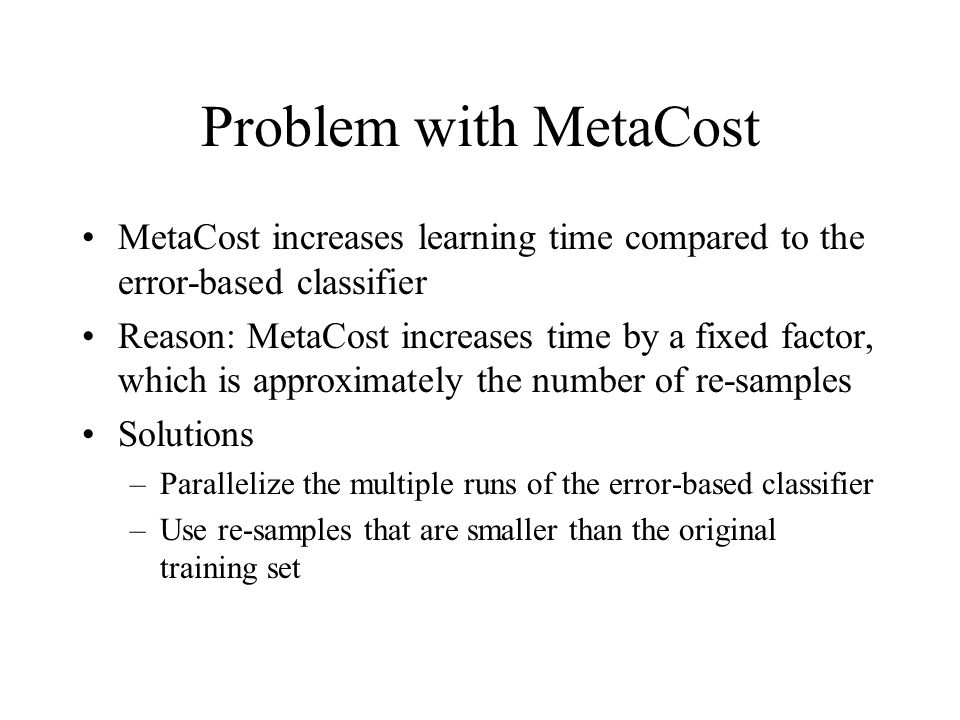 Problem with MetaCost MetaCost increases learning time compared to the error-based classifier.