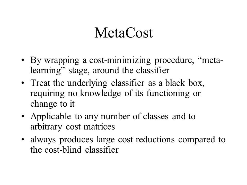MetaCost By wrapping a cost-minimizing procedure, meta-learning stage, around the classifier.