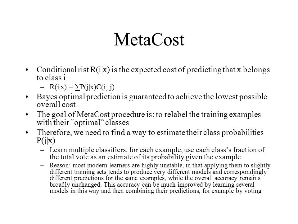 MetaCost Conditional rist R(i x) is the expected cost of predicting that x belongs to class i. R(i x) = ∑P(j x)C(i, j)