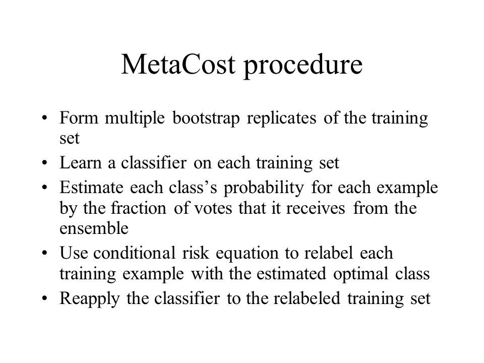 MetaCost procedure Form multiple bootstrap replicates of the training set. Learn a classifier on each training set.