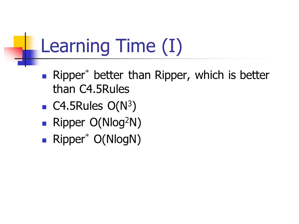 Learning Time (I) Ripper* better than Ripper, which is better than C4.5Rules. C4.5Rules O(N3) Ripper O(Nlog2N)