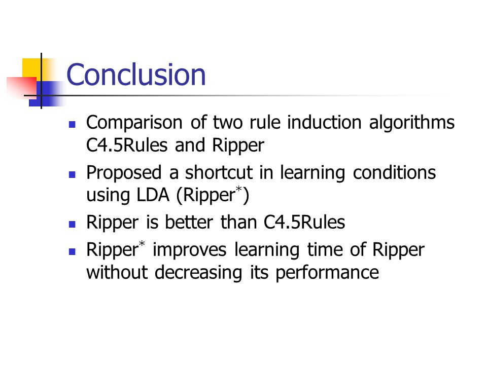 Conclusion Comparison of two rule induction algorithms C4.5Rules and Ripper. Proposed a shortcut in learning conditions using LDA (Ripper*)