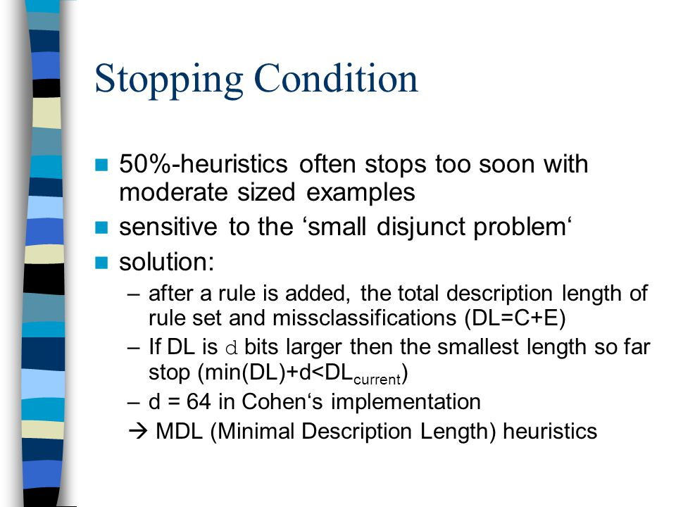 Stopping Condition 50%-heuristics often stops too soon with moderate sized examples. sensitive to the 'small disjunct problem'