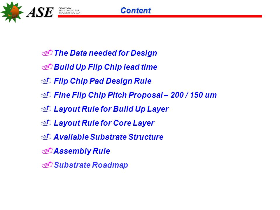 Content  The Data needed for Design.  Build Up Flip Chip lead time. Flip Chip Pad Design Rule. Fine Flip Chip Pitch Proposal – 200 / 150 um.