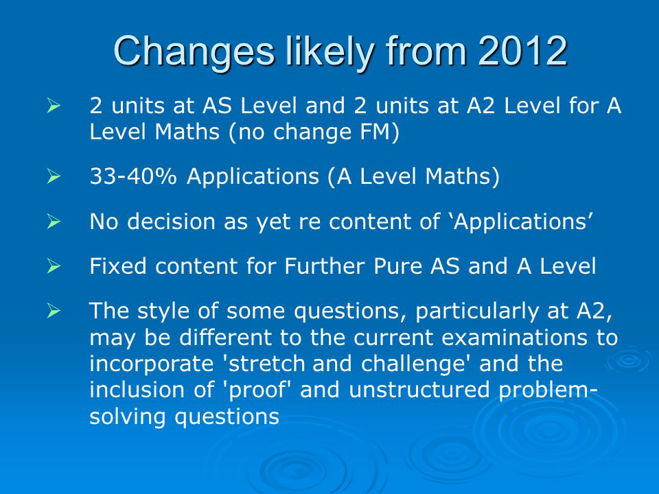 Changes likely from 2012 2 units at AS Level and 2 units at A2 Level for A Level Maths (no change FM)