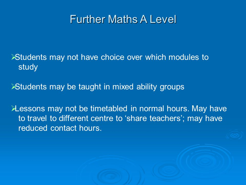Further Maths A Level Students may not have choice over which modules to study. Students may be taught in mixed ability groups.