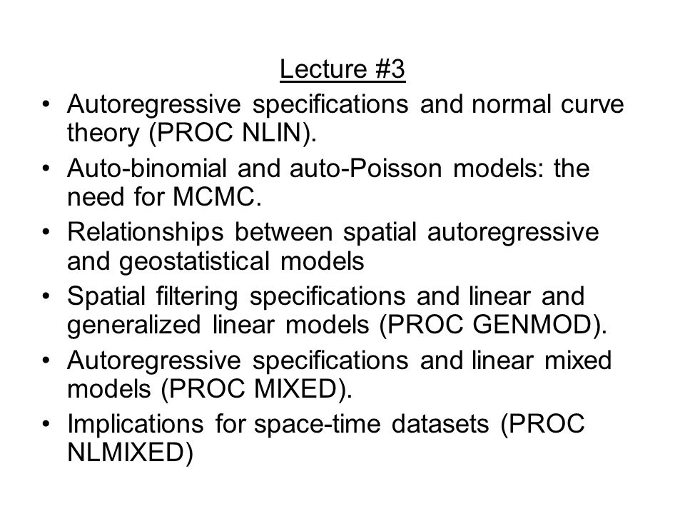 Lecture #3 Autoregressive specifications and normal curve theory (PROC NLIN). Auto-binomial and auto-Poisson models: the need for MCMC.