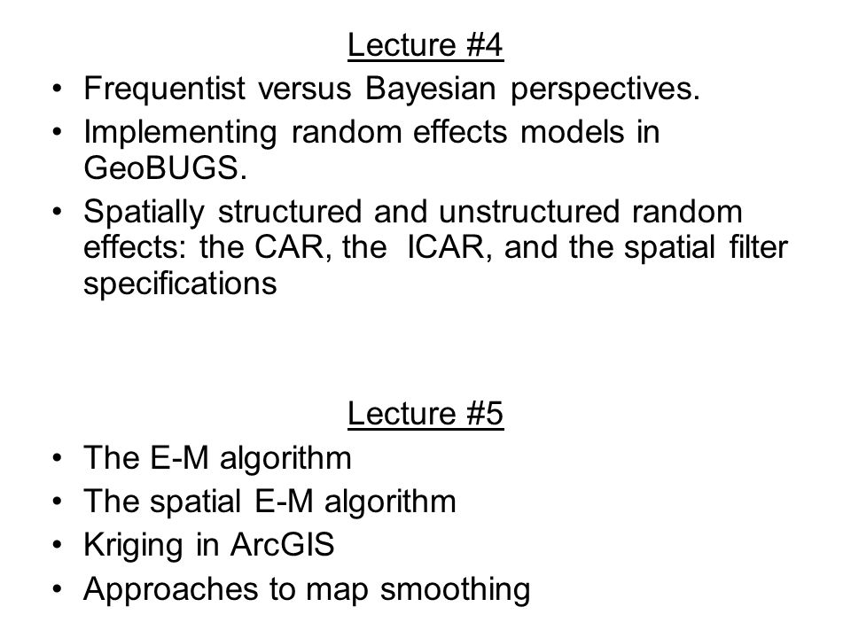 Lecture #4 Frequentist versus Bayesian perspectives. Implementing random effects models in GeoBUGS.