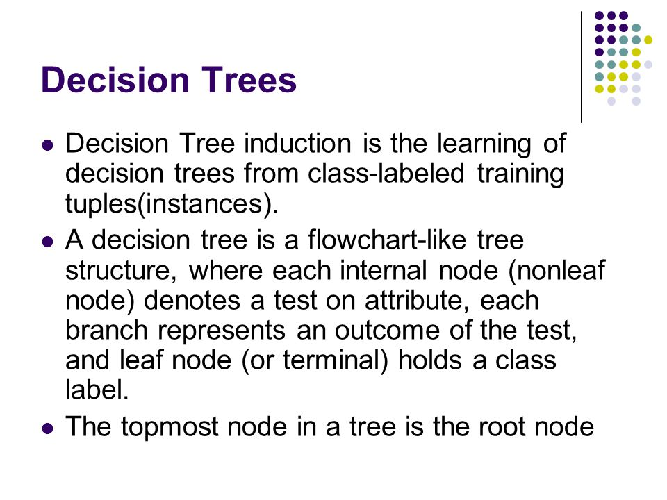 Decision Trees Decision Tree induction is the learning of decision trees from class-labeled training tuples(instances).