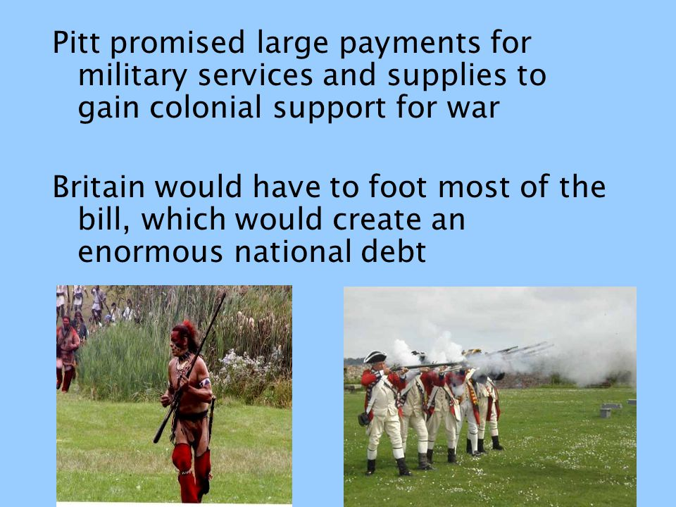 Pitt promised large payments for military services and supplies to gain colonial support for war