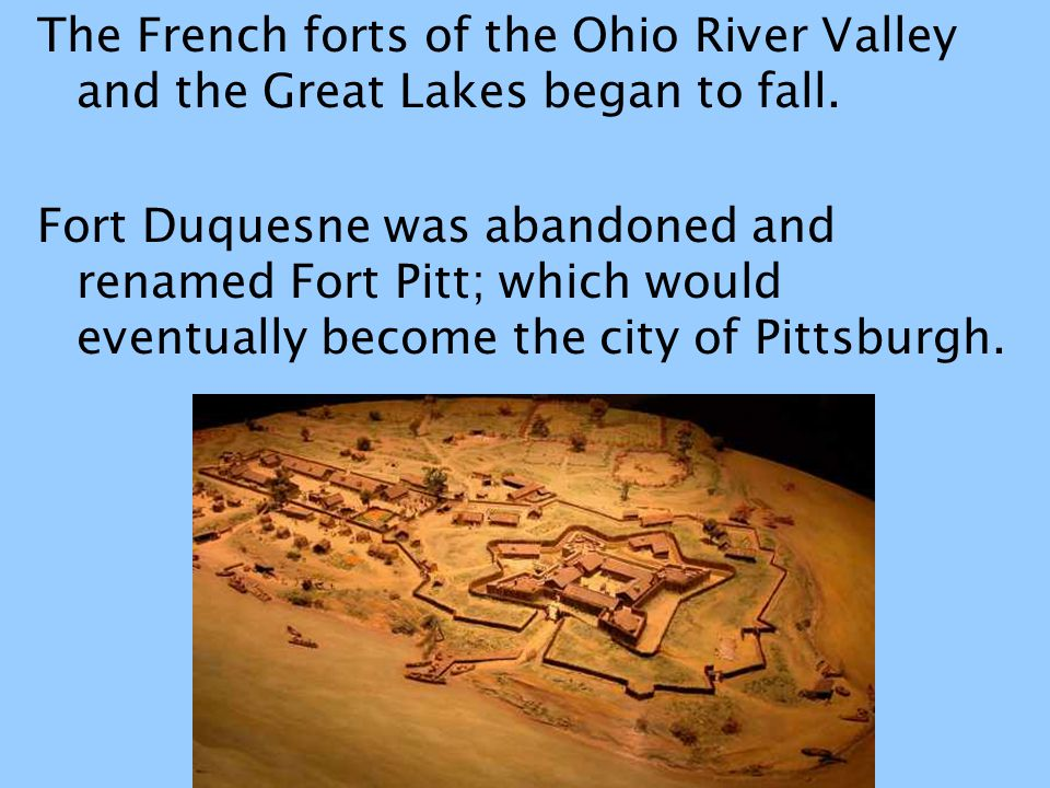 The French forts of the Ohio River Valley and the Great Lakes began to fall.