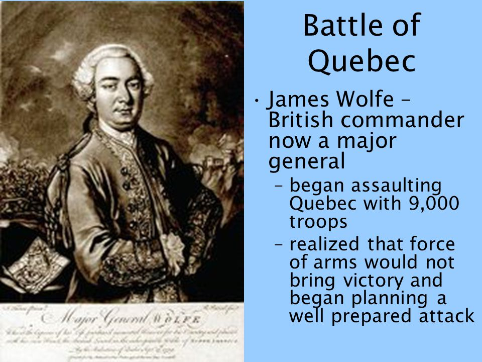 Battle of Quebec James Wolfe – British commander now a major general