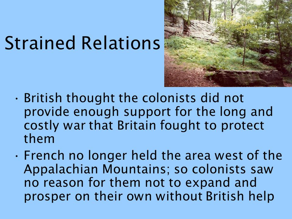 Strained Relations British thought the colonists did not provide enough support for the long and costly war that Britain fought to protect them.