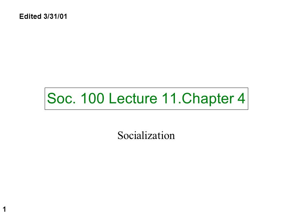 Edited 3/31/01 Soc. 100 Lecture 11.Chapter 4 Socialization 1