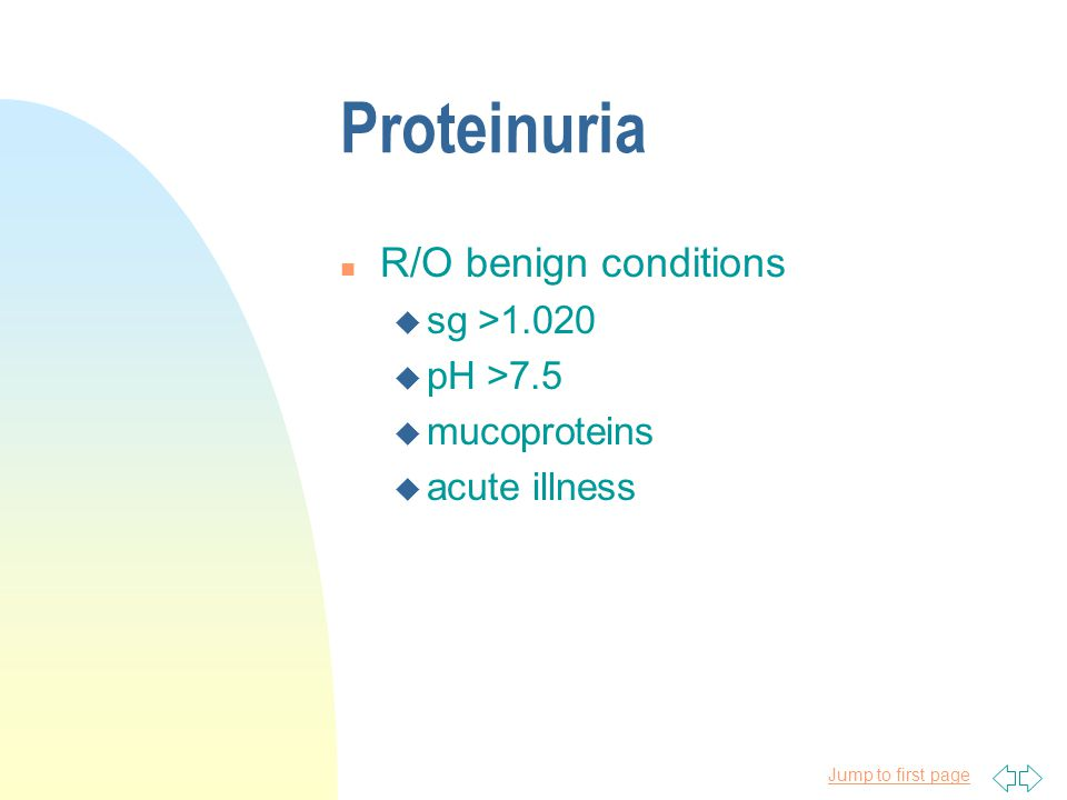 Proteinuria R/O benign conditions sg >1.020 pH >7.5 mucoproteins