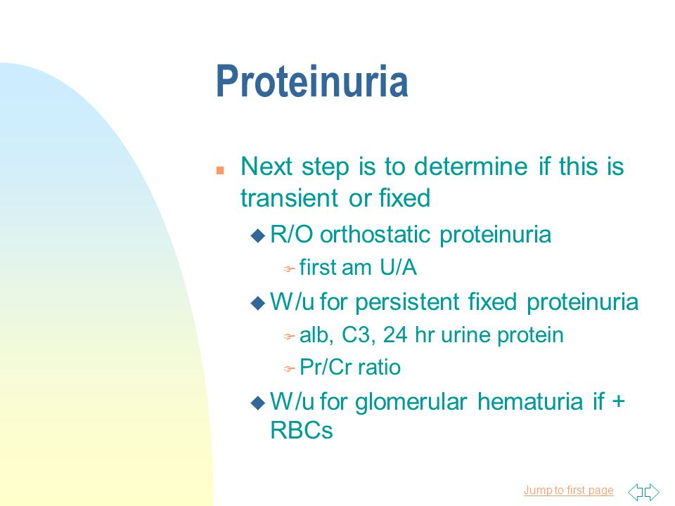 Proteinuria Next step is to determine if this is transient or fixed