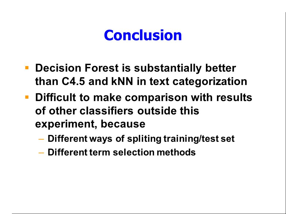 Conclusion Decision Forest is substantially better than C4.5 and kNN in text categorization.