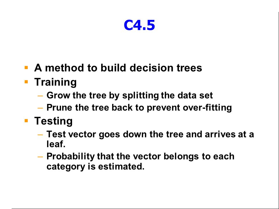 C4.5 A method to build decision trees Training Testing
