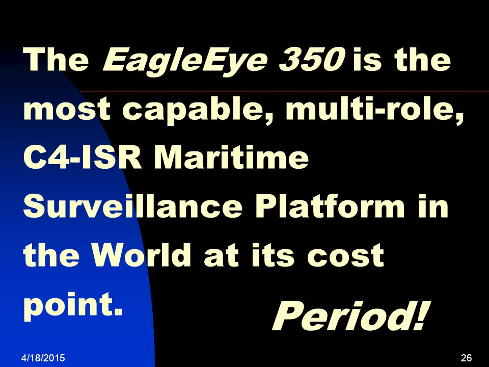 The EagleEye 350 is the most capable, multi-role, C4-ISR Maritime Surveillance Platform in the World at its cost point.