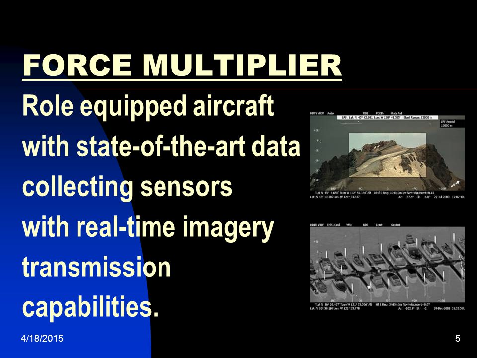 FORCE MULTIPLIER Role equipped aircraft with state-of-the-art data collecting sensors with real-time imagery transmission capabilities.