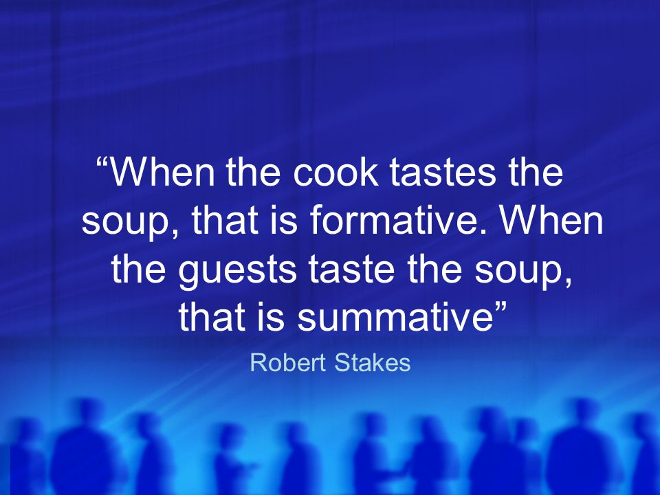 When the cook tastes the soup, that is formative