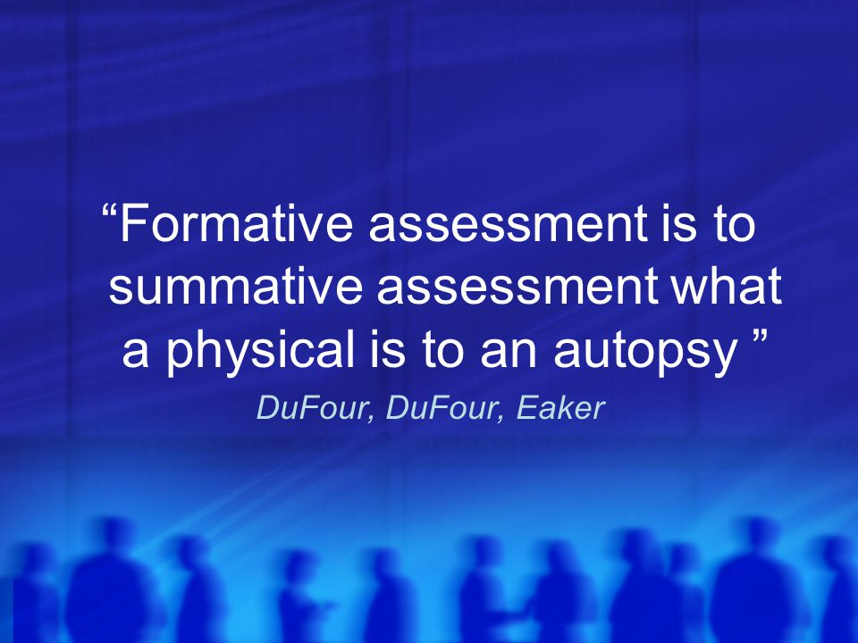 Formative assessment is to summative assessment what a physical is to an autopsy