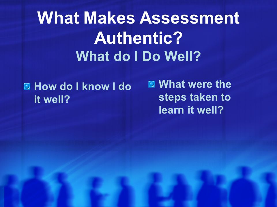 What Makes Assessment Authentic What do I Do Well