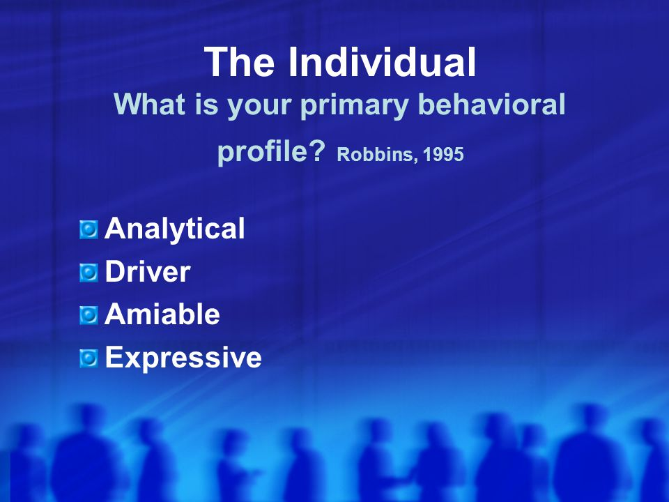 The Individual What is your primary behavioral profile Robbins, 1995
