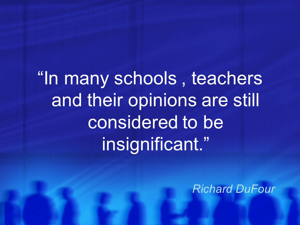 In many schools , teachers and their opinions are still considered to be insignificant.
