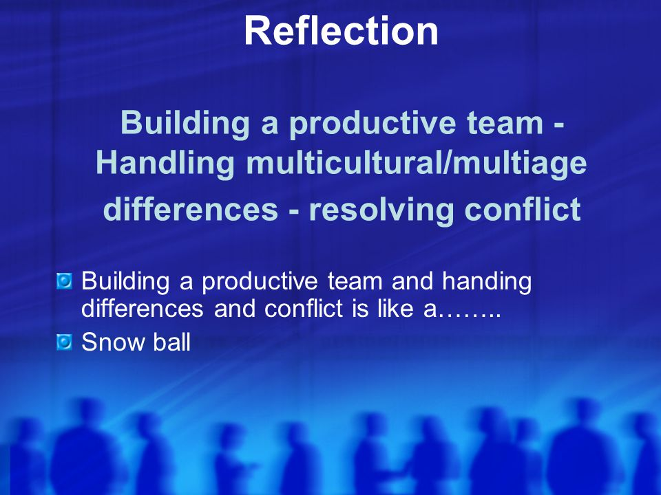 Reflection Building a productive team - Handling multicultural/multiage differences - resolving conflict