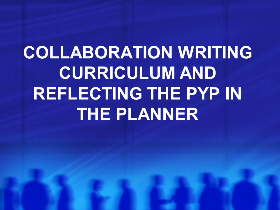 COLLABORATION WRITING CURRICULUM AND REFLECTING THE PYP IN THE PLANNER