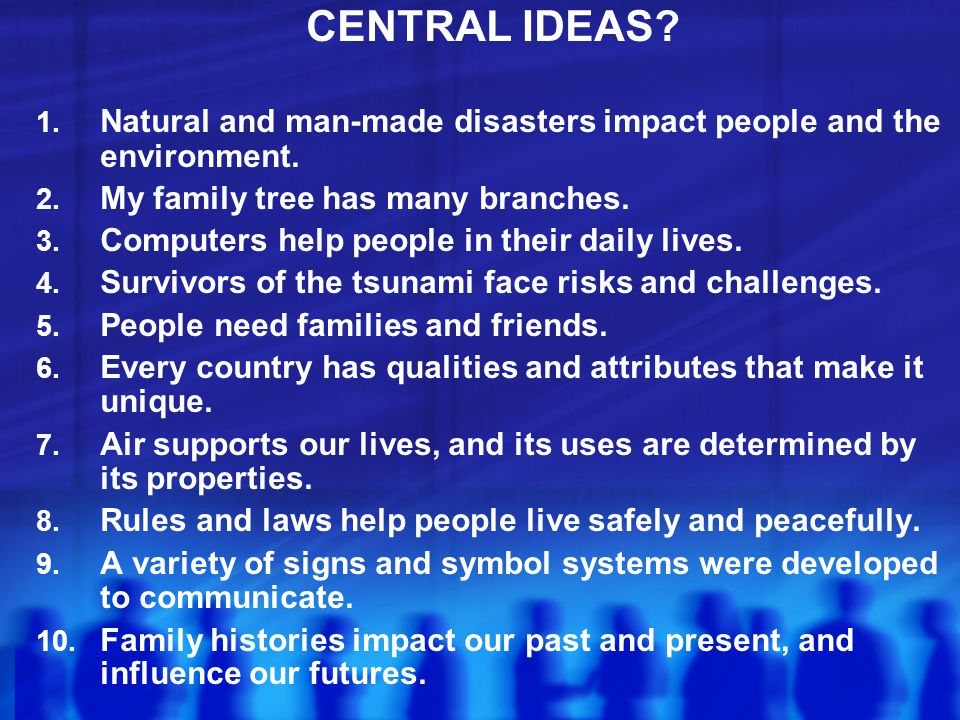 CENTRAL IDEAS Natural and man-made disasters impact people and the environment. My family tree has many branches.