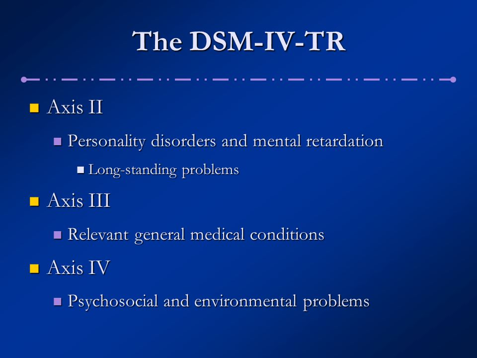 The DSM-IV-TR Axis II Axis III Axis IV