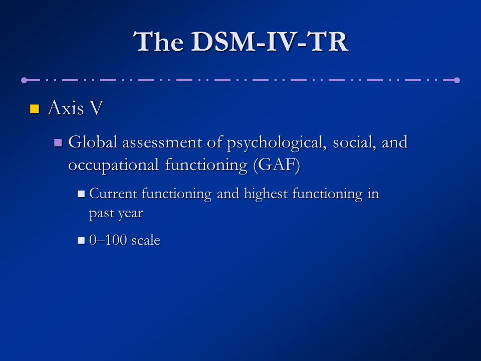 The DSM-IV-TR Axis V. Global assessment of psychological, social, and occupational functioning (GAF)